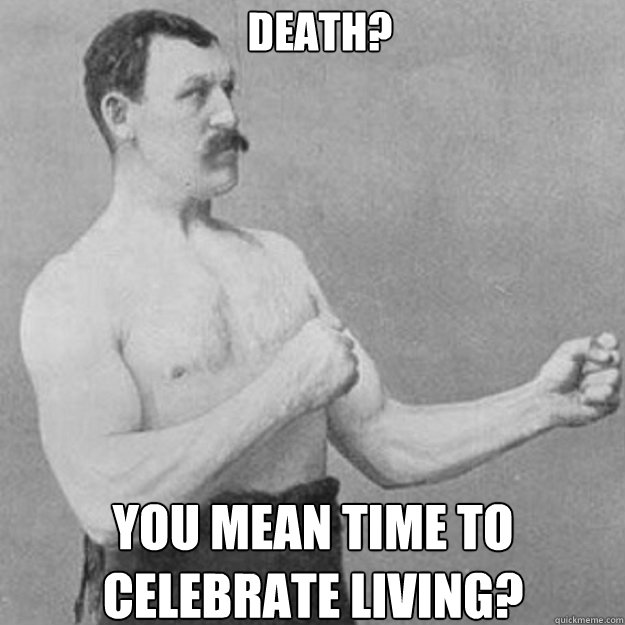 death you mean time to celebrate living - overly manly man