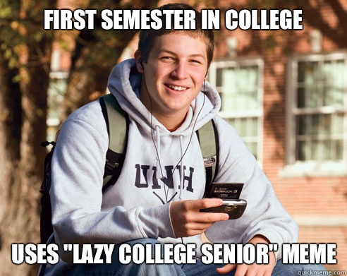 First semester in college Uses lazy college senior meme - College Freshman
