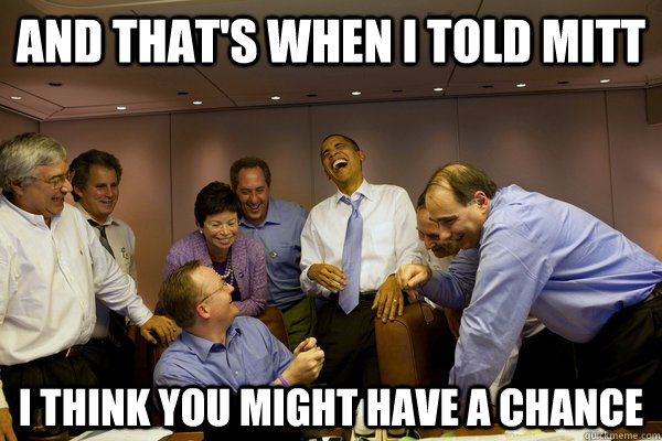 and thats when i told mitt i think you might have a chance - 