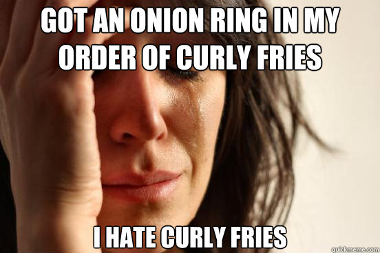 got an onion ring in my order of curly fries i hate curly fr - First World Problems