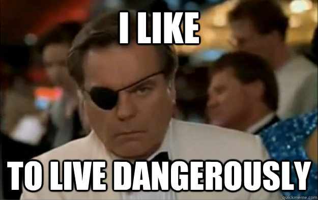 i like to live dangerously  - 