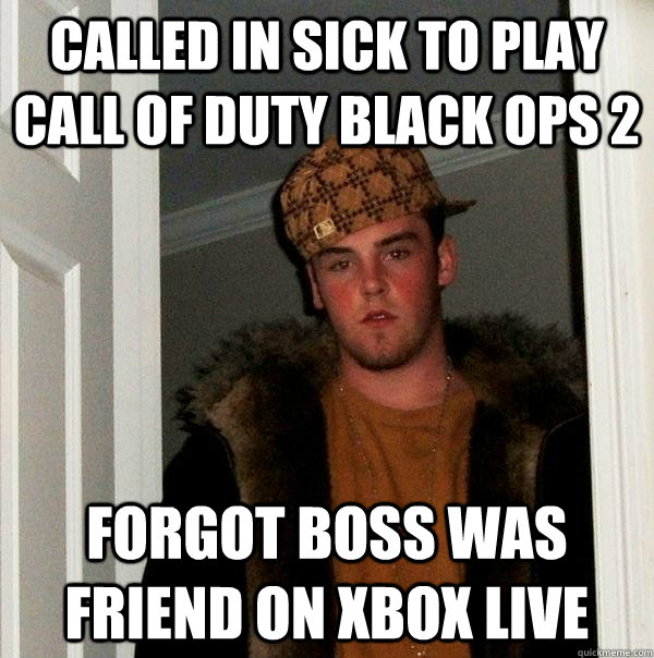 called in sick to play call of duty black ops 2 forgot boss  - Scumbag Steve