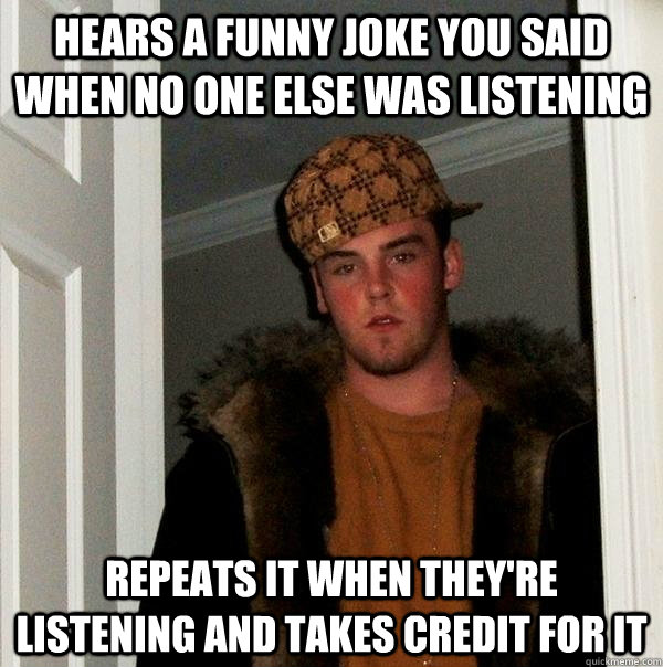 hears a funny joke you said when no one else was listening r - Scumbag Steve