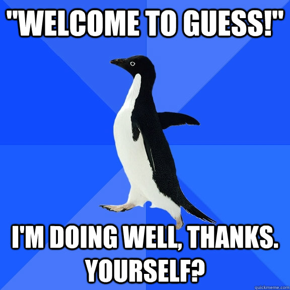 welcome to guess im doing well thanks yourself - Socially Awkward Penguin