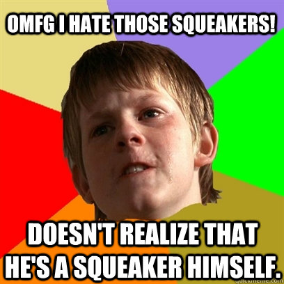 omfg i hate those squeakers doesnt realize that hes a squ - Angry School Boy