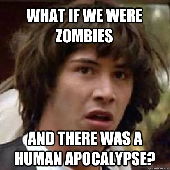 what if we were zombies and there was a human apocalypse  - conspiracy keanu