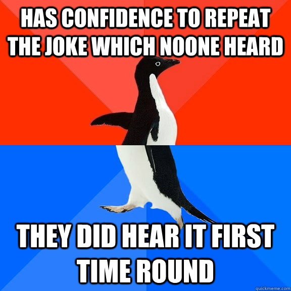 has confidence to repeat the joke which noone heard they did - Socially Awesome Awkward Penguin