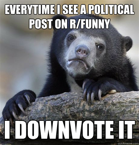 everytime i see a political post on rfunny i downvote it - Confession Bear