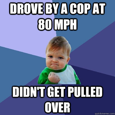 drove by a cop at 80 mph didnt get pulled over - Success Kid