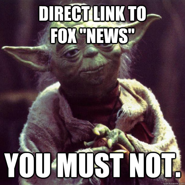 direct link to fox news you must not - Condescending Yoda