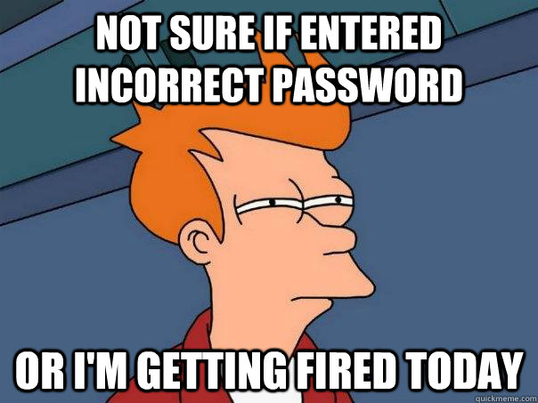 not sure if entered incorrect password or im getting fired  - Futurama Fry
