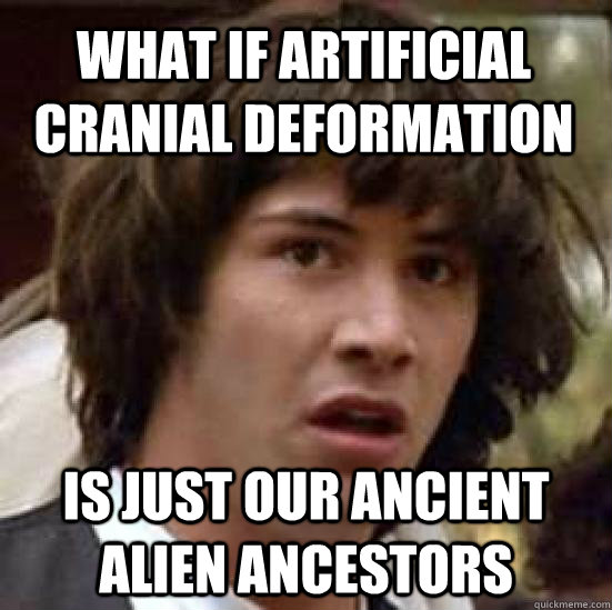 what if artificial cranial deformation is just our ancient a - conspiracy keanu