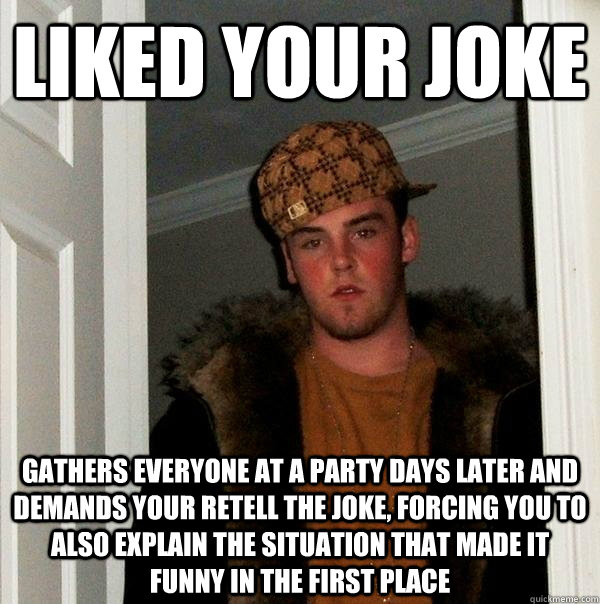 liked your joke gathers everyone at a party days later and d - Scumbag Steve