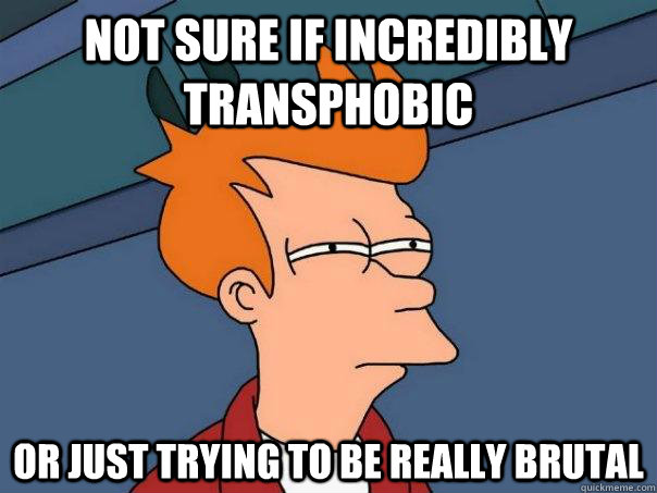 not sure if incredibly transphobic or just trying to be real - Futurama Fry
