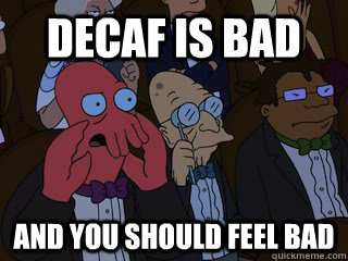 decaf is bad and you should feel bad - Bad Zoidberg