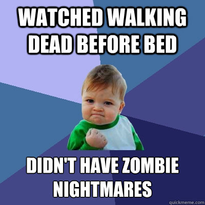 watched walking dead before bed didnt have zombie nightmare - Success Kid