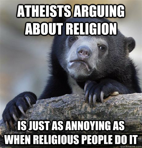 atheists arguing about religion is just as annoying as when  - Confession Bear