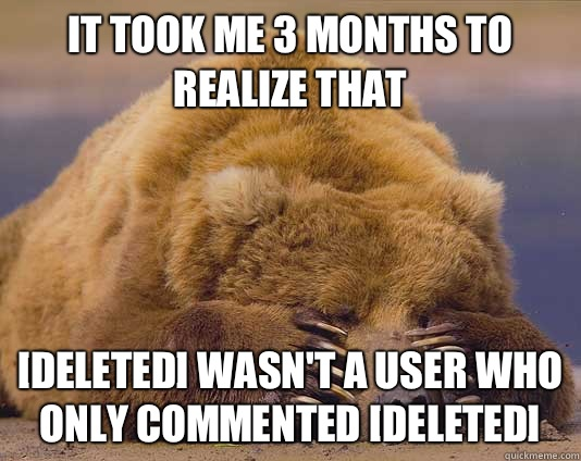 It took me 3 months to realize that DELETED wasnt a user who - Shameful confessions bear