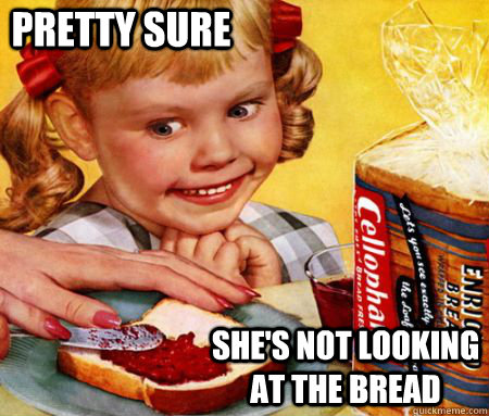 pretty sure shes not looking at the bread - Creepy Bread Girl
