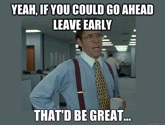 yeah if you could go ahead leave early thatd be great - Office Space Lumbergh