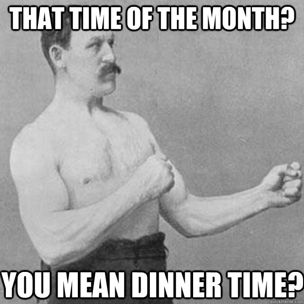 that time of the month you mean dinner time - overly manly man