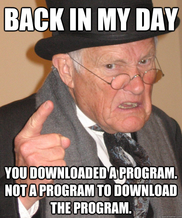 back in my day you downloaded a program not a program to d - Angry Old Man