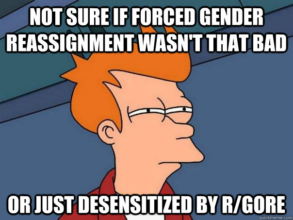 not sure if forced gender reassignment wasnt that bad or ju - Futurama Fry
