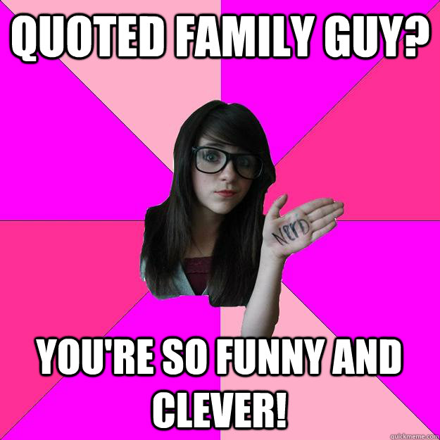 quoted family guy youre so funny and clever - Idiot Nerd Girl