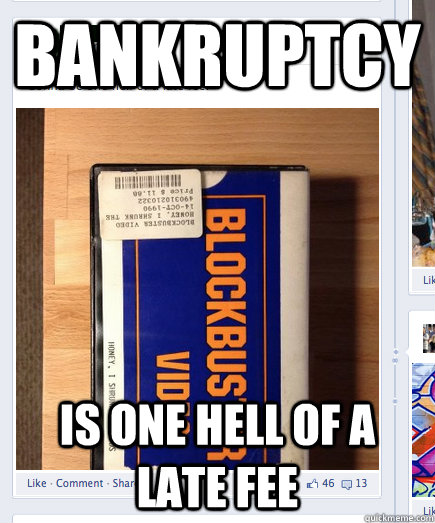 bankruptcy is one hell of a late fee - Bad Luck Blockbuser