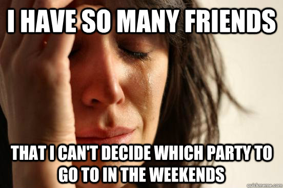i have so many friends that i cant decide which party to go - First World Problems