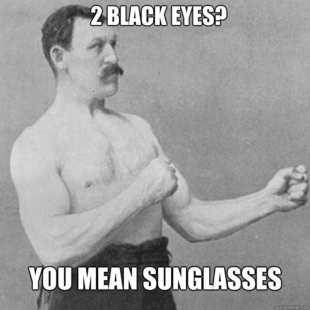 2 black eyes you mean sunglasses - overly manly man