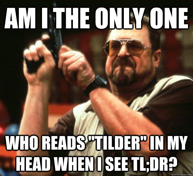 am i the only one who reads tilder in my head when i see t - Angry Walter