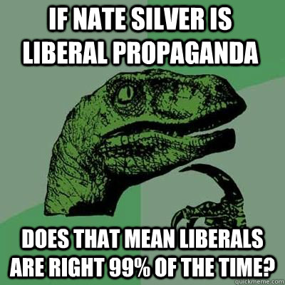 if nate silver is liberal propaganda does that mean liberals - Philosoraptor