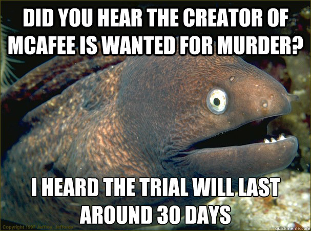 did you hear the creator of mcafee is wanted for murder i h - Bad Joke Eel