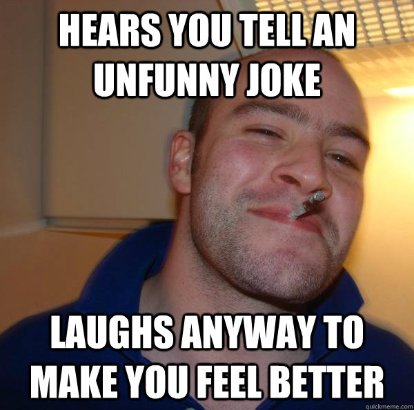 hears you tell an unfunny joke laughs anyway to make you fee - Good Guy Greg