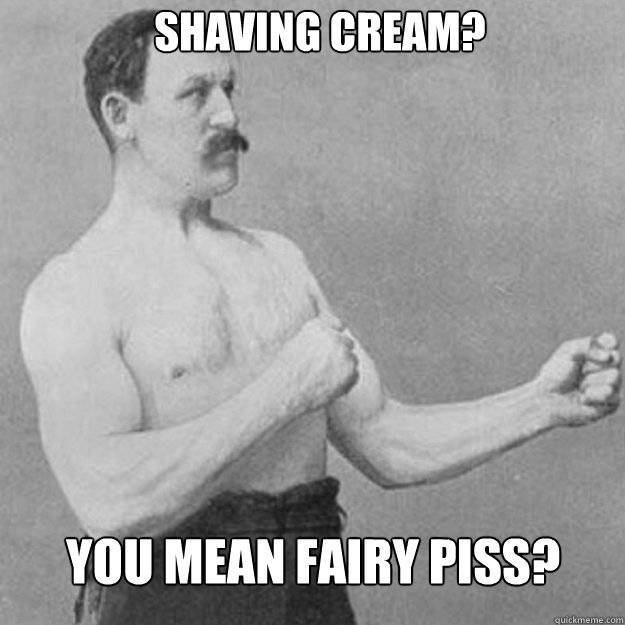 shaving cream you mean fairy piss - overly manly man
