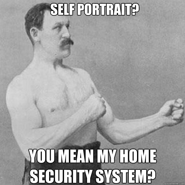 self portrait you mean my home security system - overly manly man