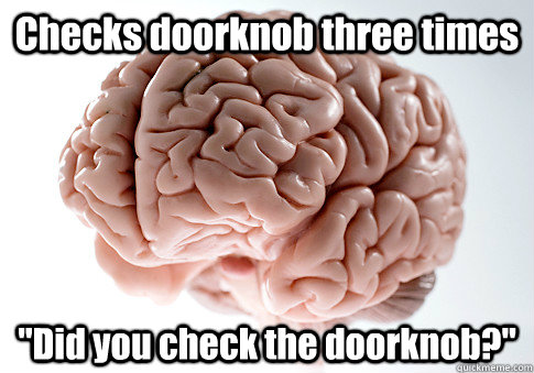 checks doorknob three times did you check the doorknob - Scumbag Brain