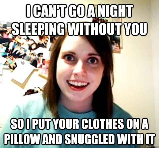 i cant go a night sleeping without you so i put your clothe - Overly Attached Girlfriend