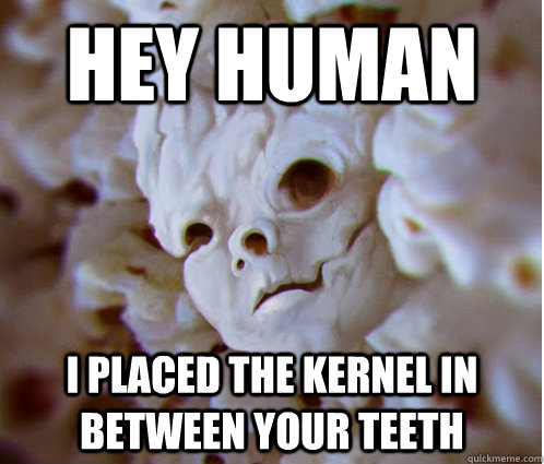 hey human i placed the kernel in between your teeth - 