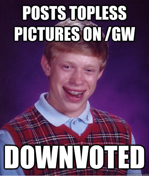 posts topless pictures on gw downvoted - Bad Luck Brian