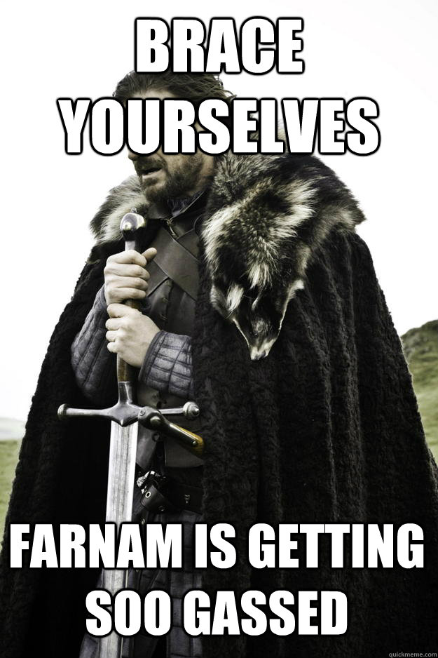 brace yourselves farnam is getting soo gassed - Winter is coming