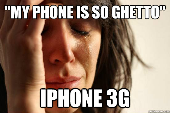 my phone is so ghetto iphone 3g - First World Problems