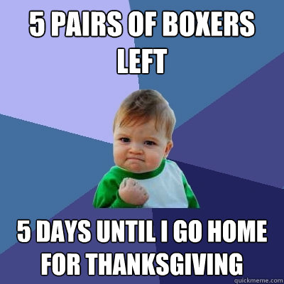 5 pairs of boxers left 5 days until i go home for thanksgivi - Success Kid