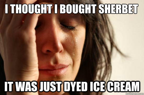 i thought i bought sherbet it was just dyed ice cream - First World Problems