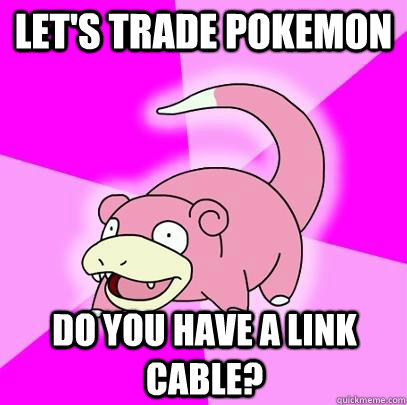 lets trade pokemon do you have a link cable - Slowpoke