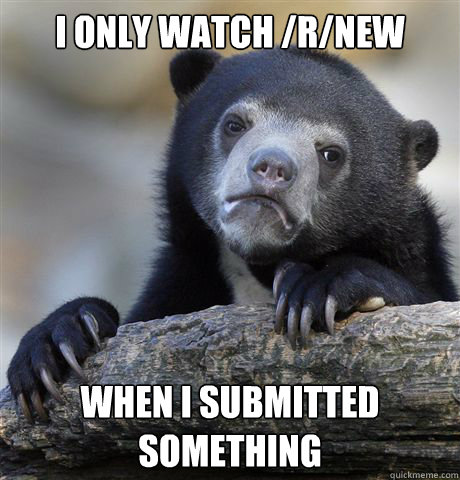 i only watch rnew when i submitted something - Confession Bear