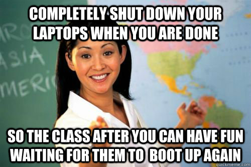 completely shut down your laptops when you are done so the c - Unhelpful High school teacher