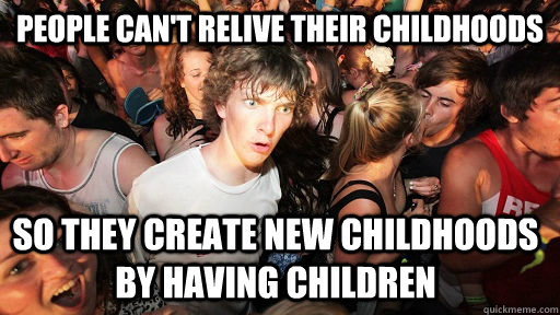 people cant relive their childhoods so they create new chil - Sudden Clarity Clarence