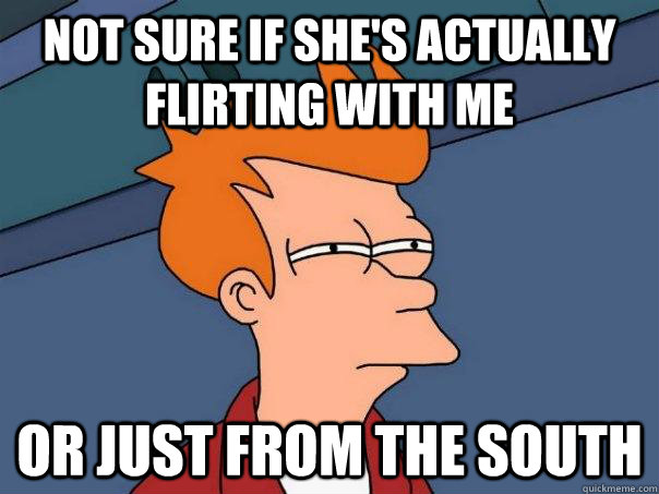 not sure if shes actually flirting with me or just from the - Futurama Fry
